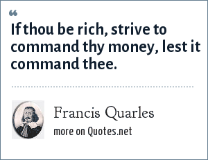 Francis Quarles: If thou be rich, strive to command thy money, lest it command thee.