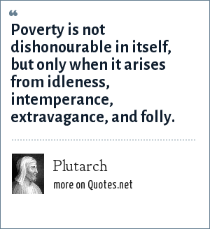 Plutarch: Poverty is not dishonourable in itself, but only when it arises from idleness, intemperance, extravagance, and folly.