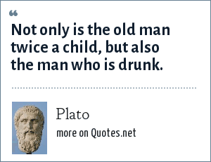 Plato: Not only is the old man twice a child, but also the man who is drunk.
