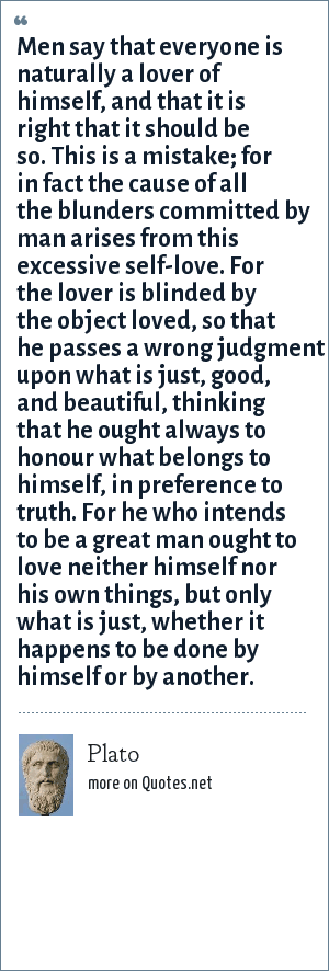 Plato: Men say that everyone is naturally a lover of himself, and that it is right that it should be so. This is a mistake; for in fact the cause of all the blunders committed by man arises from this excessive self-love. For the lover is blinded by the object loved, so that he passes a wrong judgment upon what is just, good, and beautiful, thinking that he ought always to honour what belongs to himself, in preference to truth. For he who intends to be a great man ought to love neither himself nor his own things, but only what is just, whether it happens to be done by himself or by another.