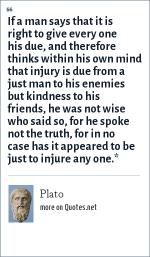 Plato: If a man says that it is right to give every one his due, and therefore thinks within his own mind that injury is due from a just man to his enemies but kindness to his friends, he was not wise who said so, for he spoke not the truth, for in no case has it appeared to be just to injure any one.*