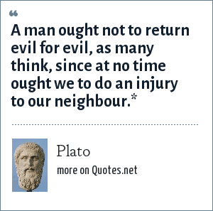Plato: A man ought not to return evil for evil, as many think, since at no time ought we to do an injury to our neighbour.*
