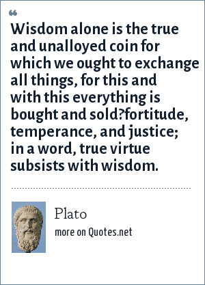 Plato: Wisdom alone is the true and unalloyed coin for which we ought to exchange all things, for this and with this everything is bought and sold?fortitude, temperance, and justice; in a word, true virtue subsists with wisdom.
