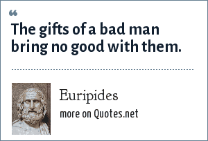 Euripides: The gifts of a bad man bring no good with them.