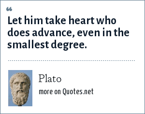 Plato: Let him take heart who does advance, even in the smallest degree.