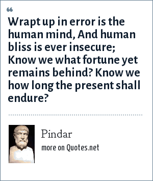 Pindar: Wrapt up in error is the human mind, And human bliss is ever insecure; Know we what fortune yet remains behind? Know we how long the present shall endure?