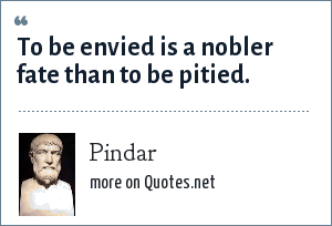 Pindar: To be envied is a nobler fate than to be pitied.