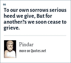 Pindar: To our own sorrows serious heed we give, But for another?s we soon cease to grieve.