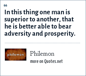 Philemon: In this thing one man is superior to another, that he is better able to bear adversity and prosperity.