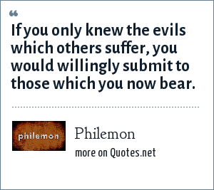Philemon: If you only knew the evils which others suffer, you would willingly submit to those which you now bear.