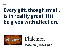 Philemon: Every gift, though small, is in reality great, if it be given with affection.*