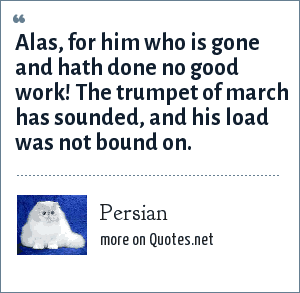 Persian: Alas, for him who is gone and hath done no good work! The trumpet of march has sounded, and his load was not bound on.
