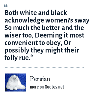 Persian: Both white and black acknowledge women?s sway, So much the better and the wiser too, Deeming it most convenient to obey, Or possibly they might their folly rue.*