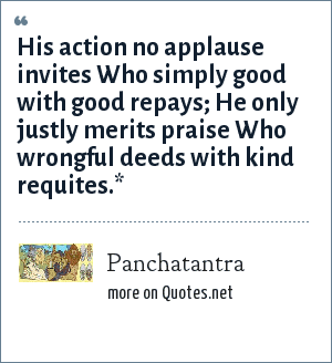 Panchatantra: His action no applause invites Who simply good with good repays; He only justly merits praise Who wrongful deeds with kind requites.*