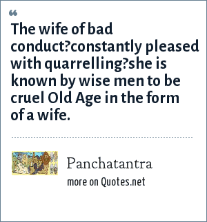 Panchatantra: The wife of bad conduct?constantly pleased with quarrelling?she is known by wise men to be cruel Old Age in the form of a wife.