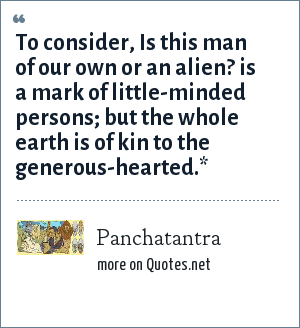 Panchatantra: To consider, Is this man of our own or an alien? is a mark of little-minded persons; but the whole earth is of kin to the generous-hearted.*