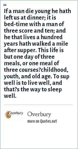 Overbury: If a man die young he hath left us at dinner; it is bed-time with a man of three score and ten; and he that lives a hundred years hath walked a mile after supper. This life is but one day of three meals, or one meal of three courses?childhood, youth, and old age. To sup well is to live well, and that?s the way to sleep well.