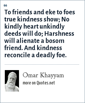 Omar Khayyam: To friends and eke to foes true kindness show; No kindly heart unkindly deeds will do; Harshness will alienate a bosom friend. And kindness reconcile a deadly foe.