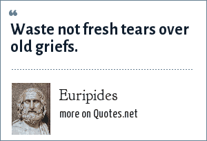 Euripides: Waste not fresh tears over old griefs.