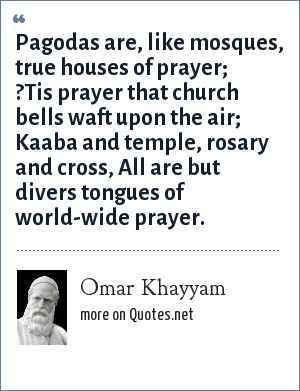 Omar Khayyam: Pagodas are, like mosques, true houses of prayer; ?Tis prayer that church bells waft upon the air; Kaaba and temple, rosary and cross, All are but divers tongues of world-wide prayer.