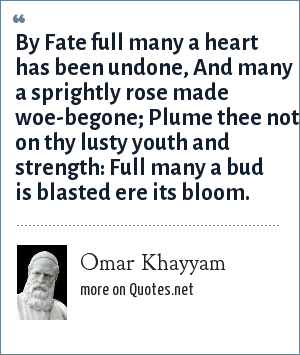 Omar Khayyam: By Fate full many a heart has been undone, And many a sprightly rose made woe-begone; Plume thee not on thy lusty youth and strength: Full many a bud is blasted ere its bloom.