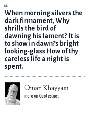 Omar Khayyam: When morning silvers the dark firmament, Why shrills the bird of dawning his lament? It is to show in dawn?s bright looking-glass How of thy careless life a night is spent.