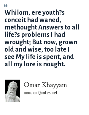 Omar Khayyam: Whilom, ere youth?s conceit had waned, methought Answers to all life?s problems I had wrought; But now, grown old and wise, too late I see My life is spent, and all my lore is nought.