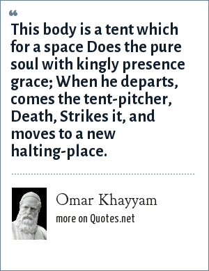 Omar Khayyam: This body is a tent which for a space Does the pure soul with kingly presence grace; When he departs, comes the tent-pitcher, Death, Strikes it, and moves to a new halting-place.