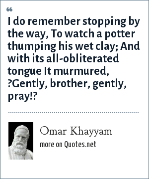 Omar Khayyam: I do remember stopping by the way, To watch a potter thumping his wet clay; And with its all-obliterated tongue It murmured, ?Gently, brother, gently, pray!?