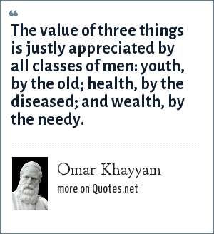 Omar Khayyam: The value of three things is justly appreciated by all classes of men: youth, by the old; health, by the diseased; and wealth, by the needy.