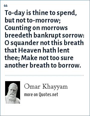 Omar Khayyam: To-day is thine to spend, but not to-morrow; Counting on morrows breedeth bankrupt sorrow: O squander not this breath that Heaven hath lent thee; Make not too sure another breath to borrow.
