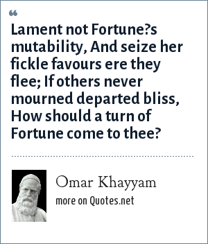 Omar Khayyam: Lament not Fortune?s mutability, And seize her fickle favours ere they flee; If others never mourned departed bliss, How should a turn of Fortune come to thee?