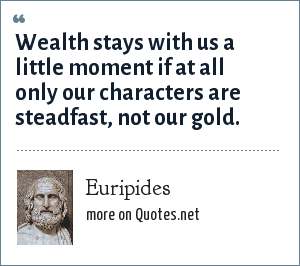 Euripides: Wealth stays with us a little moment if at all only our characters are steadfast, not our gold.
