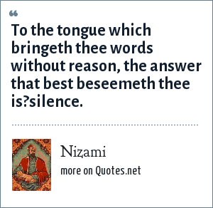 Nizami: To the tongue which bringeth thee words without reason, the answer that best beseemeth thee is?silence.