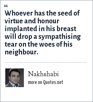 Nakhshabi: Whoever has the seed of virtue and honour implanted in his breast will drop a sympathising tear on the woes of his neighbour.