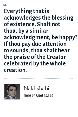 Nakhshabi: Everything that is acknowledges the blessing of existence. Shalt not thou, by a similar acknowledgment, be happy? If thou pay due attention to sounds, thou shalt hear the praise of the Creator celebrated by the whole creation.