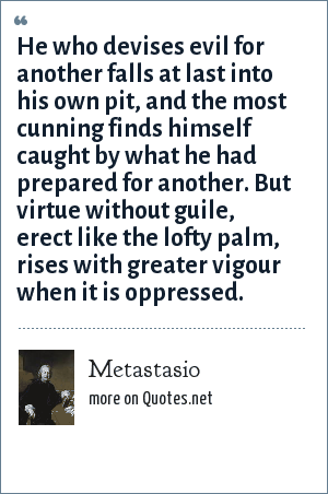 Metastasio: He who devises evil for another falls at last into his own pit, and the most cunning finds himself caught by what he had prepared for another. But virtue without guile, erect like the lofty palm, rises with greater vigour when it is oppressed.