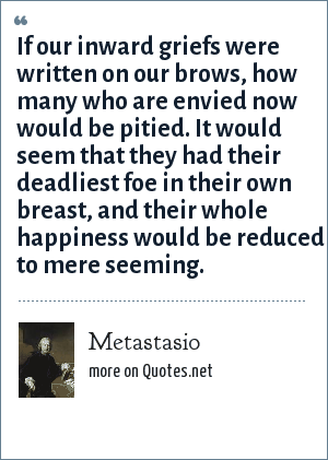 Metastasio: If our inward griefs were written on our brows, how many who are envied now would be pitied. It would seem that they had their deadliest foe in their own breast, and their whole happiness would be reduced to mere seeming.