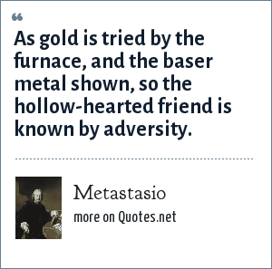 Metastasio: As gold is tried by the furnace, and the baser metal shown, so the hollow-hearted friend is known by adversity.