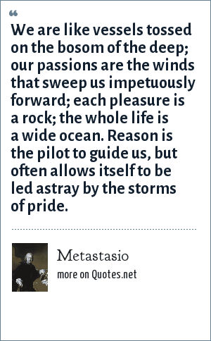 Metastasio: We are like vessels tossed on the bosom of the deep; our passions are the winds that sweep us impetuously forward; each pleasure is a rock; the whole life is a wide ocean. Reason is the pilot to guide us, but often allows itself to be led astray by the storms of pride.
