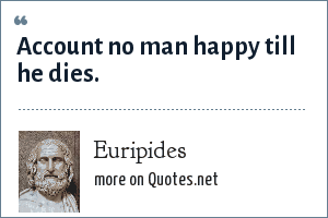 Euripides: Account no man happy till he dies.