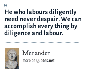 Menander: He who labours diligently need never despair. We can accomplish every thing by diligence and labour.