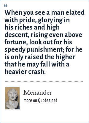 Menander: When you see a man elated with pride, glorying in his riches and high descent, rising even above fortune, look out for his speedy punishment; for he is only raised the higher that he may fall with a heavier crash.