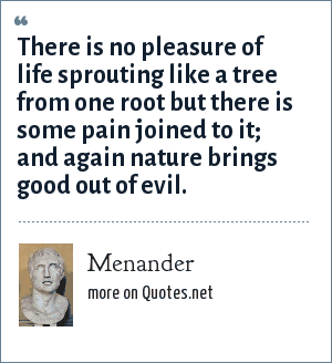 Menander: There is no pleasure of life sprouting like a tree from one root but there is some pain joined to it; and again nature brings good out of evil.