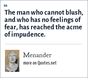 Menander: The man who cannot blush, and who has no feelings of fear, has reached the acme of impudence.