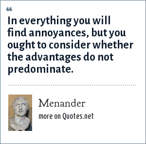 Menander: In everything you will find annoyances, but you ought to consider whether the advantages do not predominate.