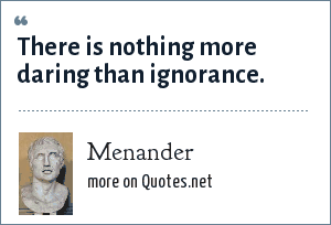 Menander: There is nothing more daring than ignorance.
