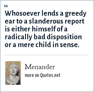 Menander: Whosoever lends a greedy ear to a slanderous report is either himself of a radically bad disposition or a mere child in sense.