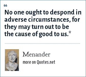 Menander: No one ought to despond in adverse circumstances, for they may turn out to be the cause of good to us.*