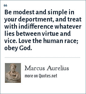 Marcus Aurelius: Be modest and simple in your deportment, and treat with indifference whatever lies between virtue and vice. Love the human race; obey God.